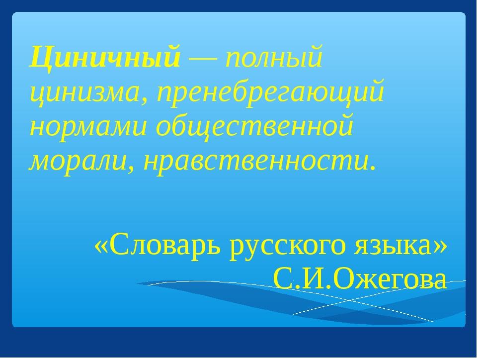 Циничный — полный цинизма, пренебрегающий нормами общественной морали, нравст...