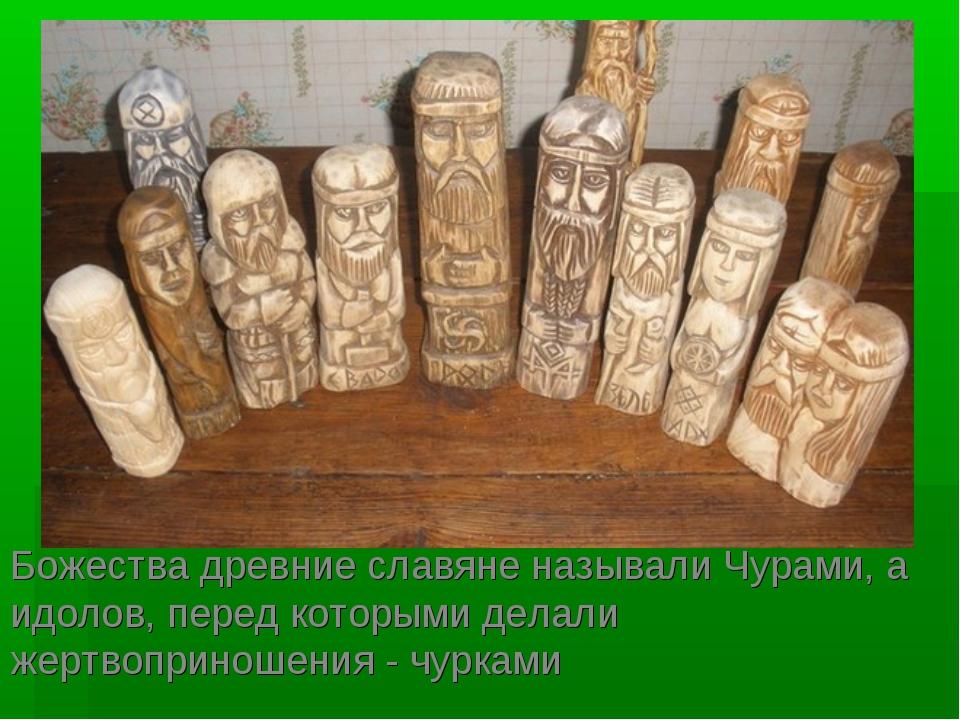 Божества древние славяне называли Чурами, а идолов, перед которыми делали жер...