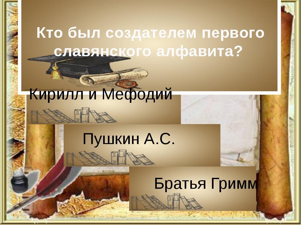Кто был создателем первого славянского алфавита? Кирилл и Мефодий Пушкин А.С....