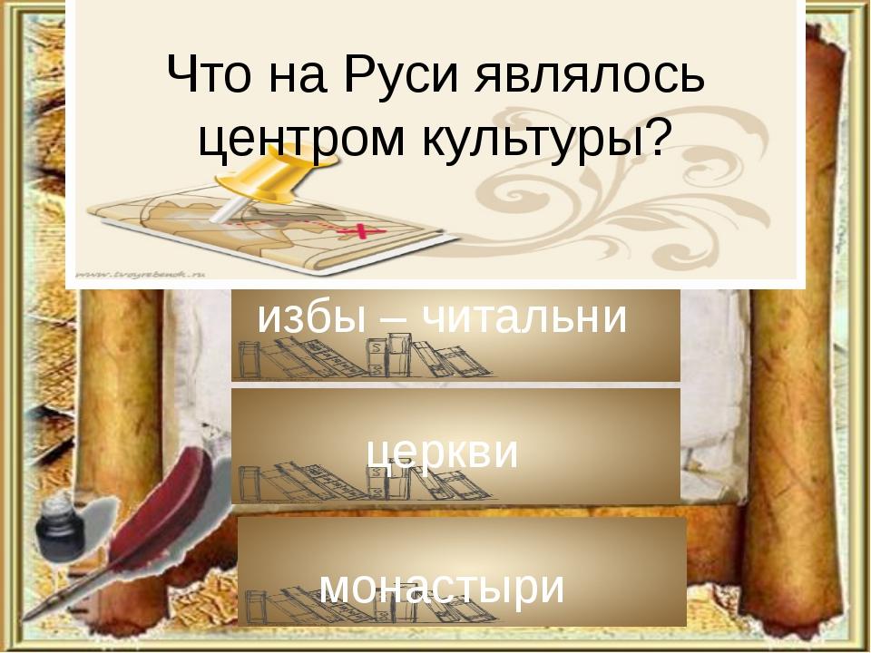Что на Руси являлось центром культуры? избы – читальни церкви монастыри