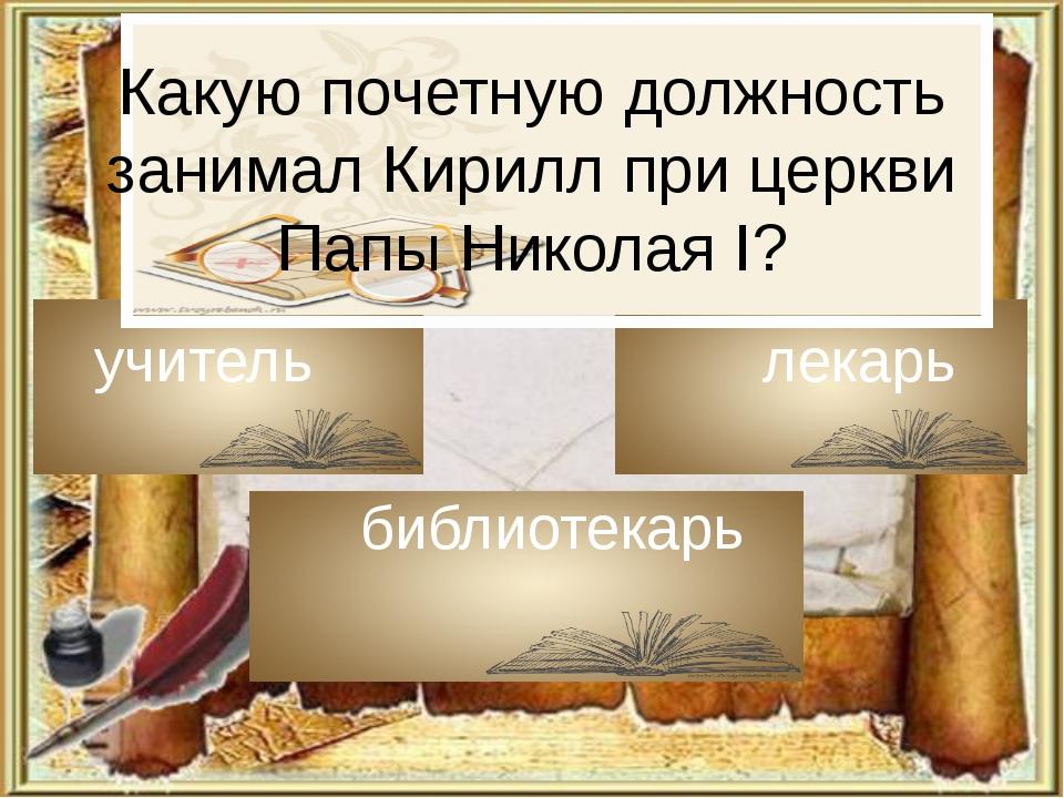 Какую почетную должность занимал Кирилл при церкви Папы Николая I? учитель ле...