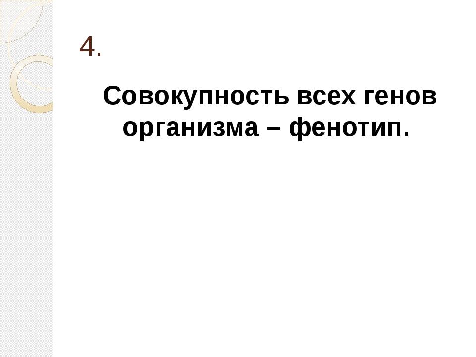 4. Совокупность всех генов организма – фенотип.