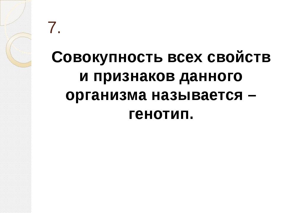 7. Совокупность всех свойств и признаков данного организма называется – генот...
