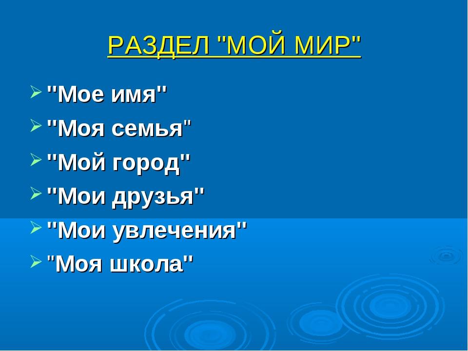 """РАЗДЕЛ """"МОЙ МИР"""" """"Мое имя"""" """"Моя семья"""" """"Мой город"""" """"Мои друзья"""" """"Мои увлечени..."""