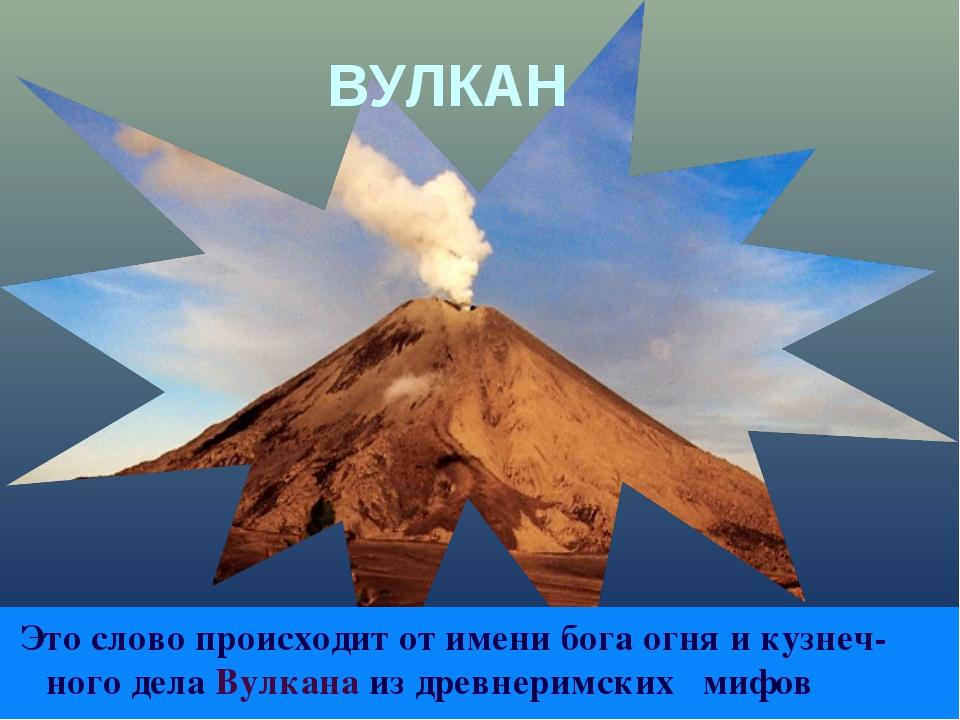 ВУЛКАН Это слово происходит от имени бога огня и кузнеч-ного дела Вулкана из...
