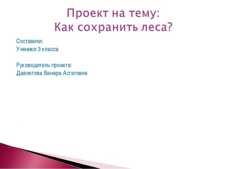 Составили: Ученики 3 класса Руководитель проекта: Давлетова Венера Асгатовна