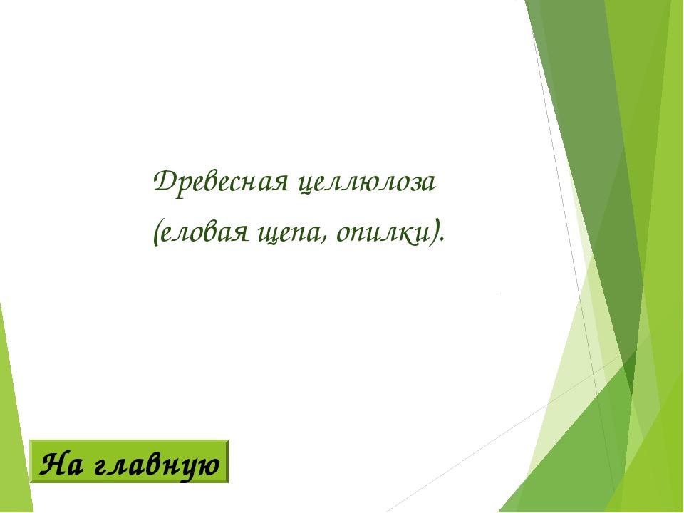 Древесная целлюлоза (еловая щепа, опилки). На главную