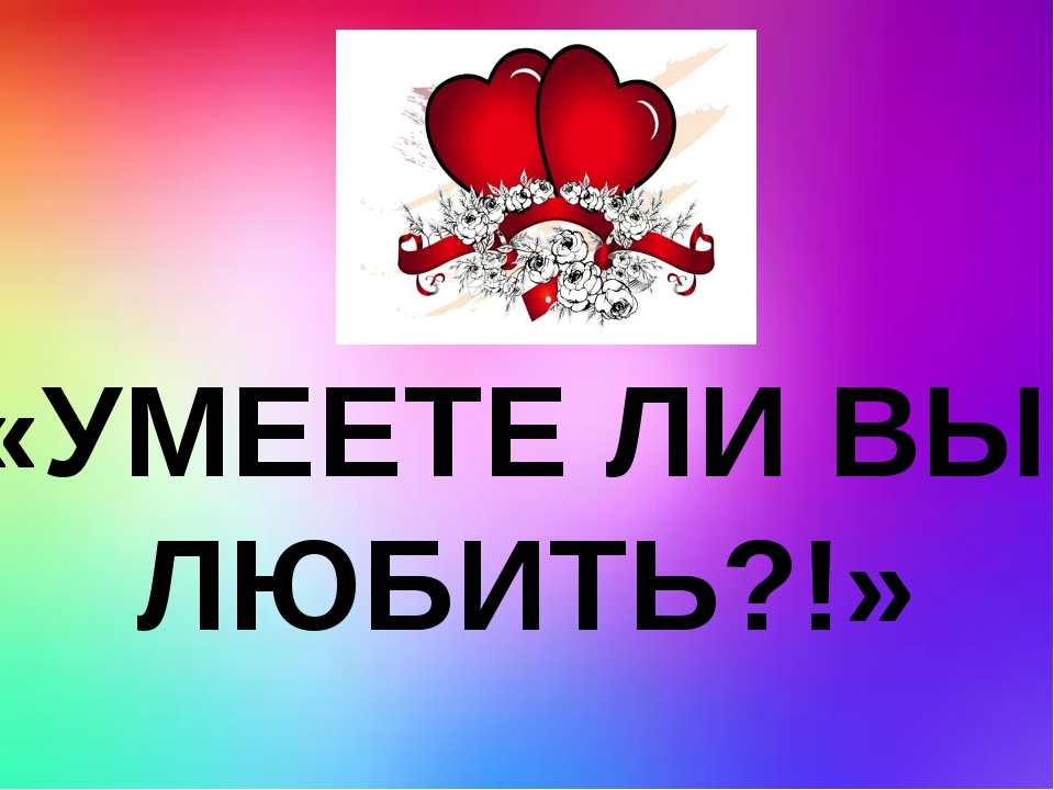 «УМЕЕТЕ ЛИ ВЫ ЛЮБИТЬ?!»