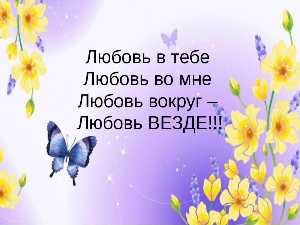 Любовь в тебе Любовь во мне Любовь вокруг – Любовь ВЕЗДЕ!!!
