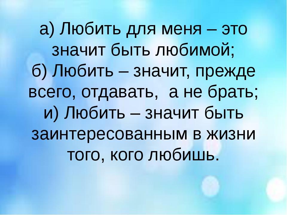 а) Любить для меня – это значит быть любимой; б) Любить – значит, прежде всег...