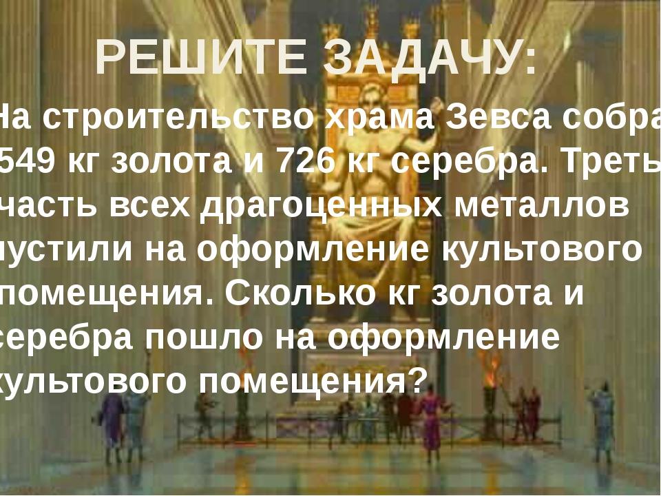 РЕШИТЕ ЗАДАЧУ: На строительство храма Зевса собрали 549 кг золота и 726 кг се...