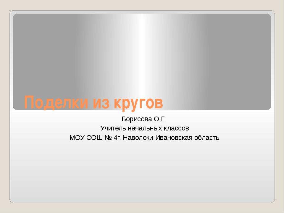 Поделки из кругов Борисова О.Г. Учитель начальных классов МОУ СОШ № 4г. Навол...