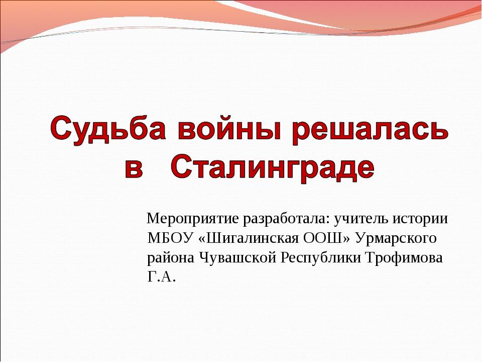 Мероприятие разработала: учитель истории МБОУ «Шигалинская ООШ» Урмарского р...