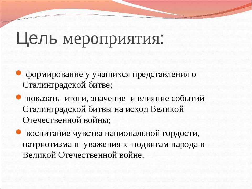 Цель мероприятия: формирование у учащихся представления о Сталинградской битв...