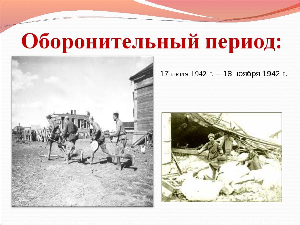 17 июля 1942 г. – 18 ноября 1942 г.