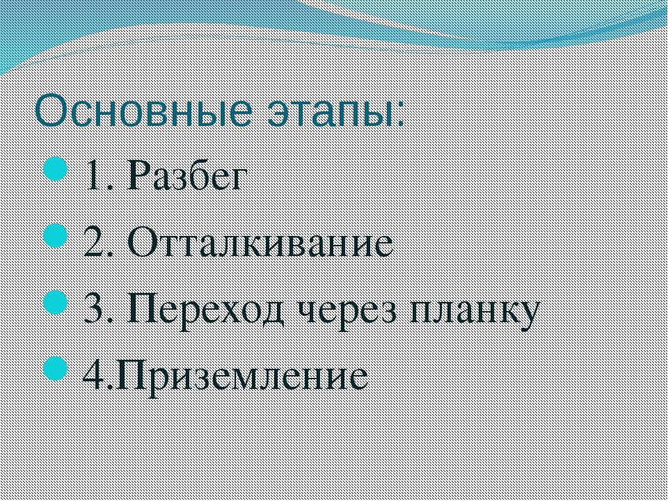 Основные этапы: 1. Разбег 2. Отталкивание 3. Переход через планку 4.Приземление