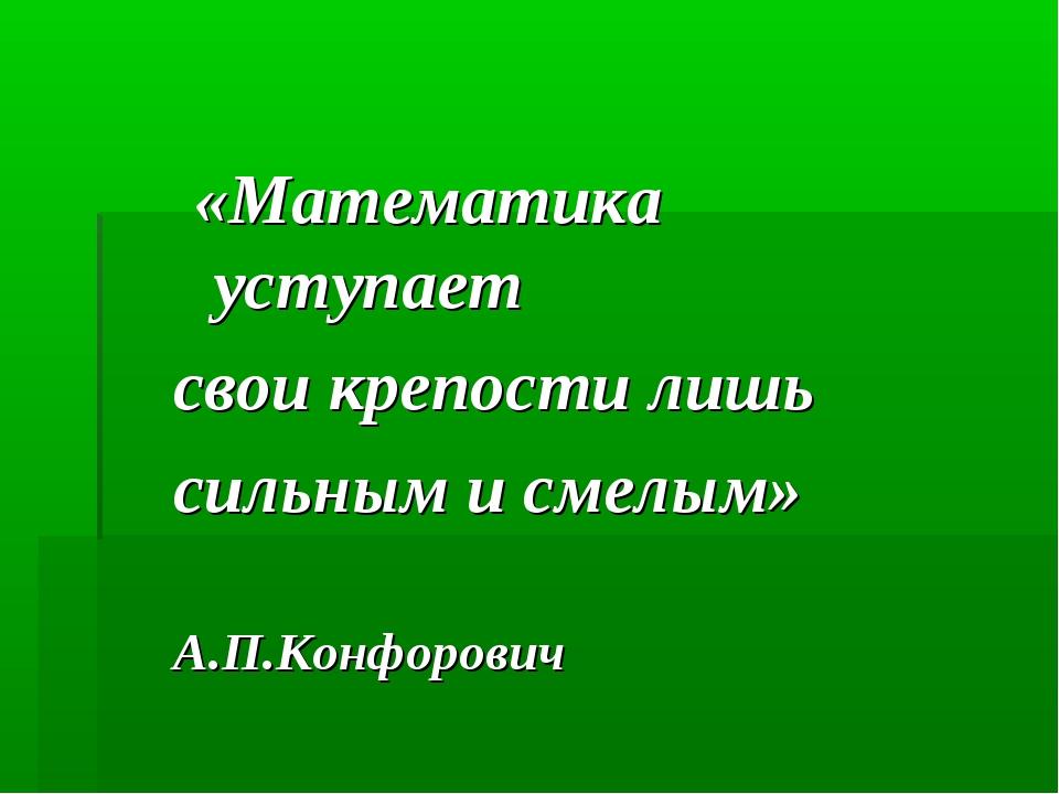 «Математика уступает свои крепости лишь сильным и смелым» А.П.Конфорович
