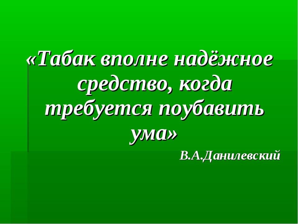 «Табак вполне надёжное средство, когда требуется поубавить ума» В.А.Данилевский