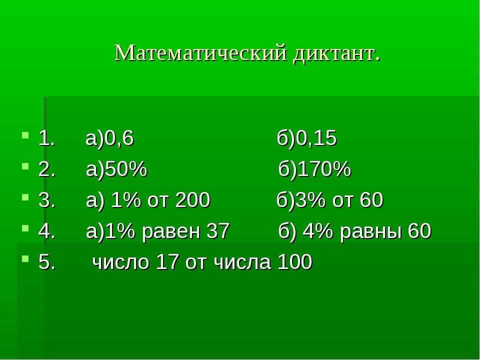 Математический диктант. 1. а)0,6 б)0,15 2. а)50% б)170% 3. а) 1% от 200 б)3%...