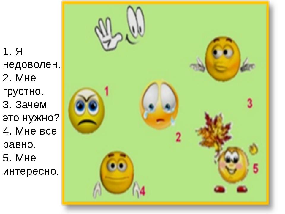 1. Я недоволен. 2. Мне грустно. 3. Зачем это нужно? 4. Мне все равно. 5. Мне...