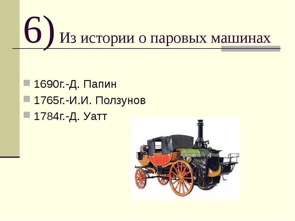 6) Из истории о паровых машинах 1690г.-Д. Папин 1765г.-И.И. Ползунов 1784г.-Д...