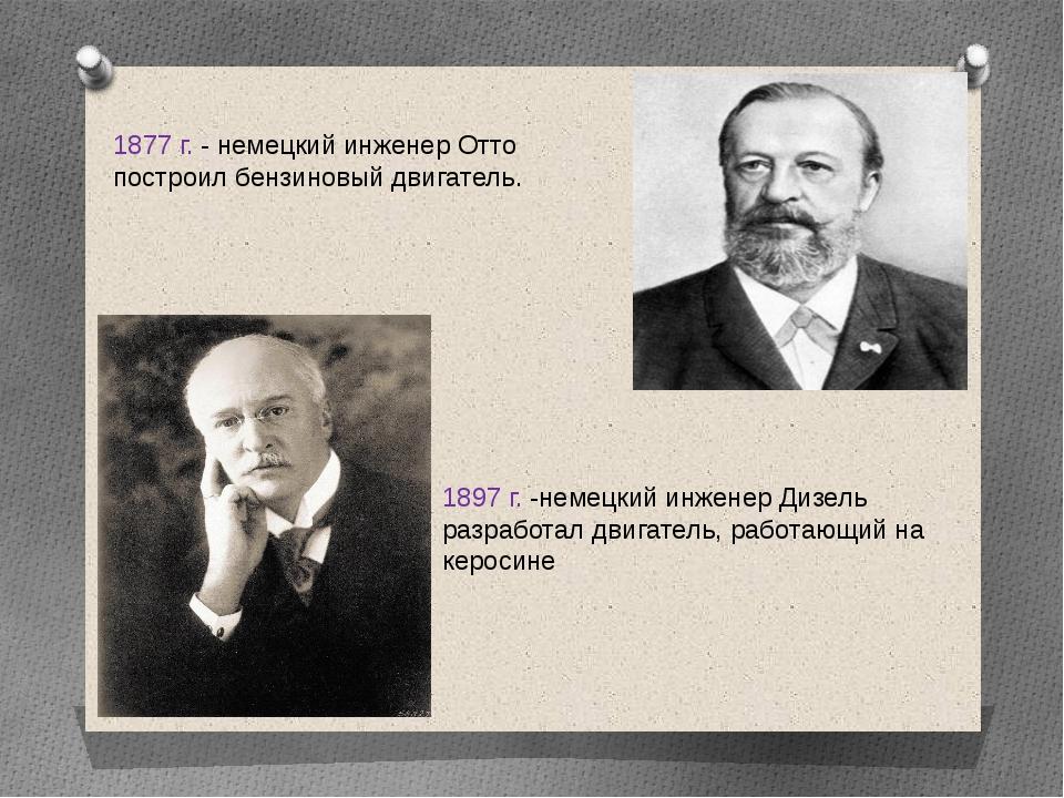 1877 г. - немецкий инженер Отто построил бензиновый двигатель. 1897 г. -немец...