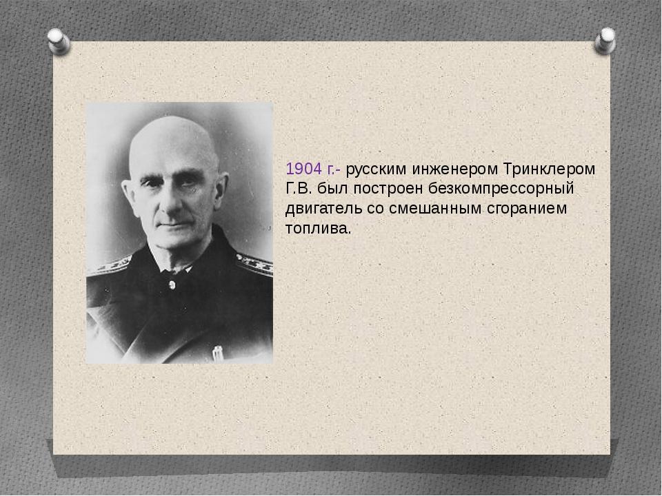 1904 г.- русским инженером Тринклером Г.В. был построен безкомпрессорный двиг...