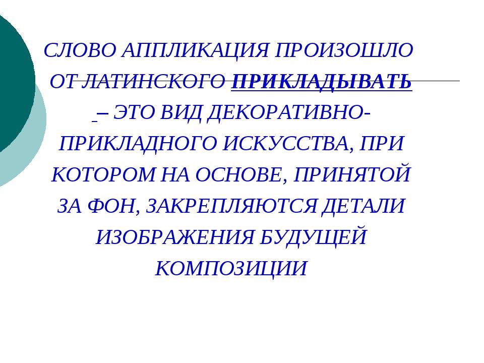 СЛОВО АППЛИКАЦИЯ ПРОИЗОШЛО ОТ ЛАТИНСКОГО ПРИКЛАДЫВАТЬ – ЭТО ВИД ДЕКОРАТИВНО-...