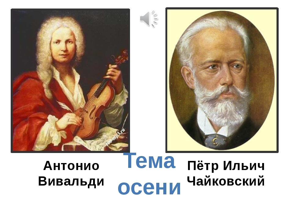 Антонио Вивальди Пётр Ильич Чайковский Тема осени
