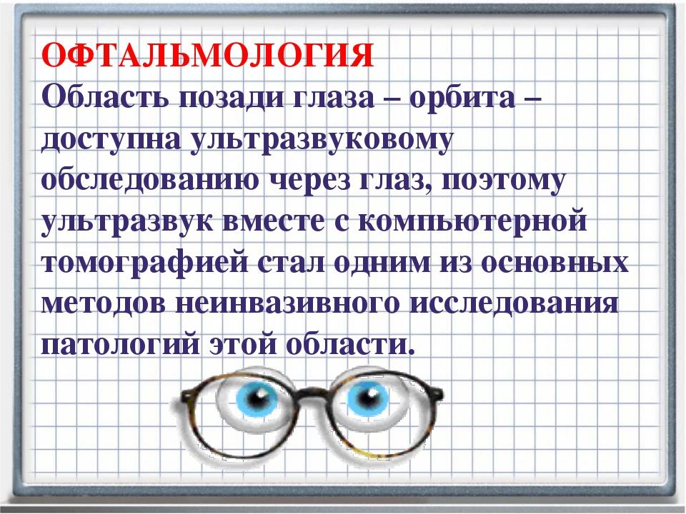 ОФТАЛЬМОЛОГИЯ Область позади глаза – орбита – доступна ультразвуковому обслед...