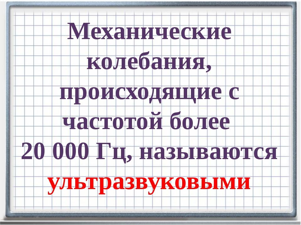 Механические колебания, происходящие с частотой более 20000 Гц, называются у...