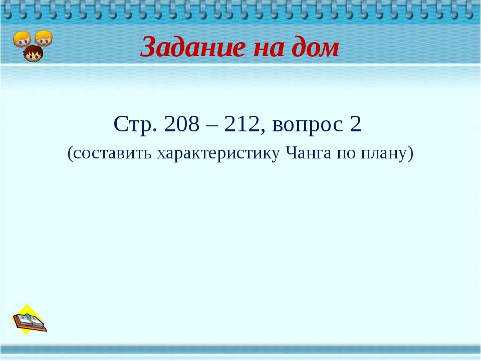 Задание на дом Стр. 208 – 212, вопрос 2 (составить характеристику Чанга по пл...