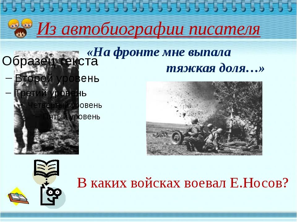 Из автобиографии писателя В каких войсках воевал Е.Носов? «На фронте мне выпа...