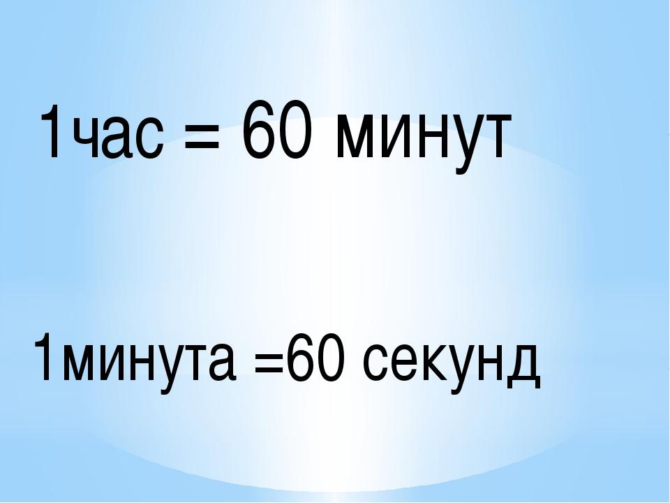 1час = 60 минут 1минута =60 секунд
