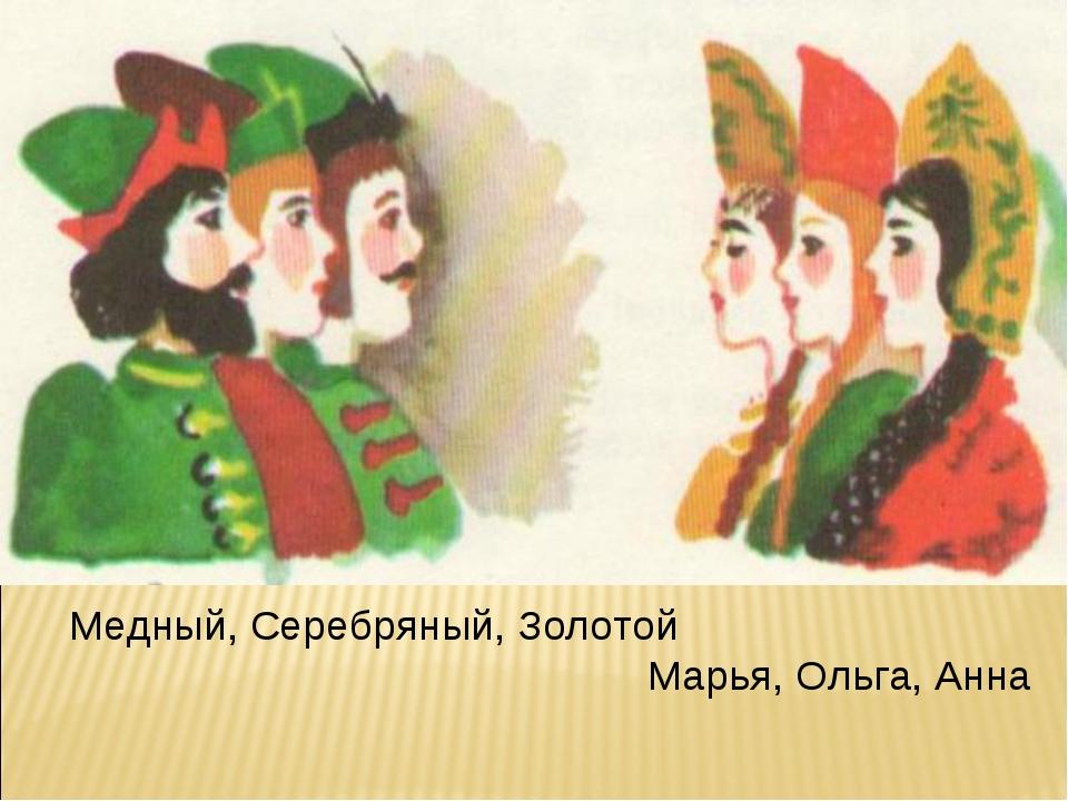 Медный, Серебряный, Золотой Марья, Ольга, Анна