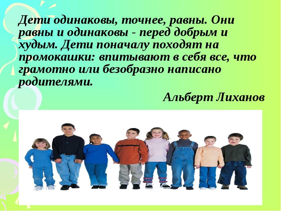 Дети одинаковы, точнее, равны. Они равны и одинаковы - перед добрым и худым...