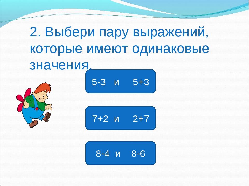 7+2 и 2+7 5-3 и 5+3 8-4 и 8-6 2. Выбери пару выражений, которые имеют одинако...