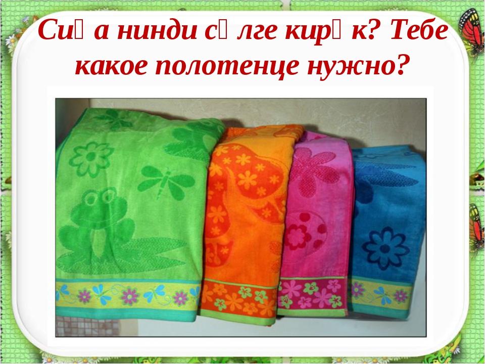 Сиңа нинди сөлге кирәк? Тебе какое полотенце нужно?