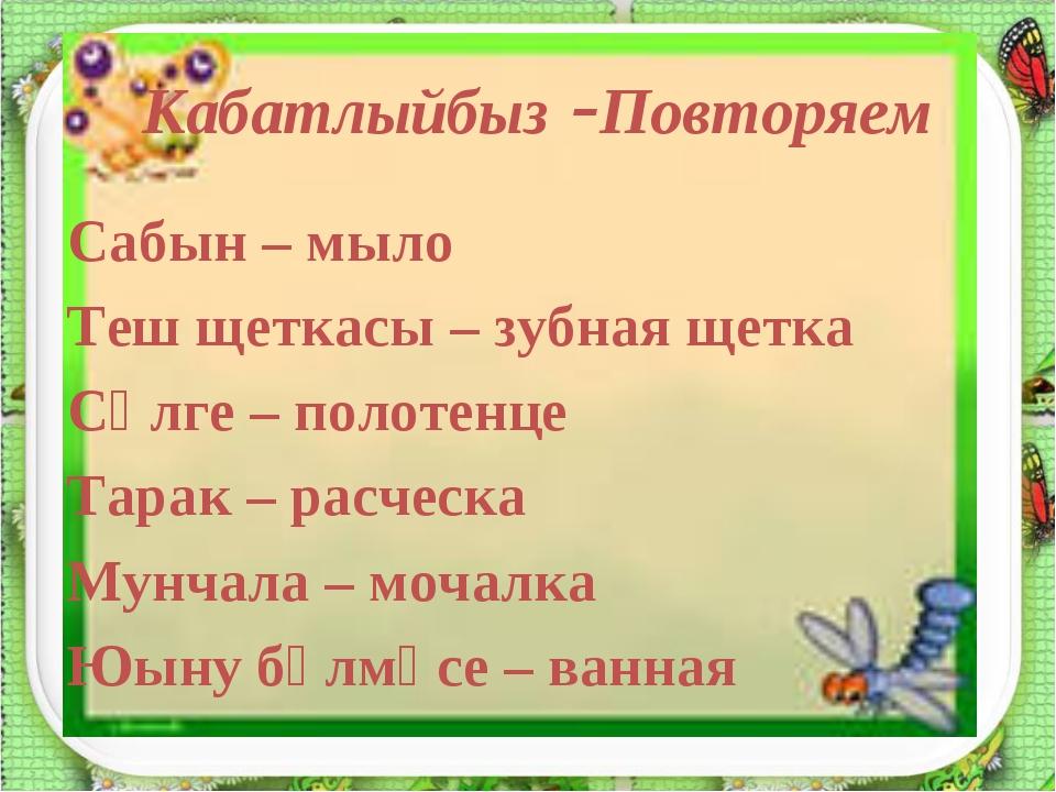 Кабатлыйбыз -Повторяем Сабын – мыло Теш щеткасы – зубная щетка Сөлге – полот...
