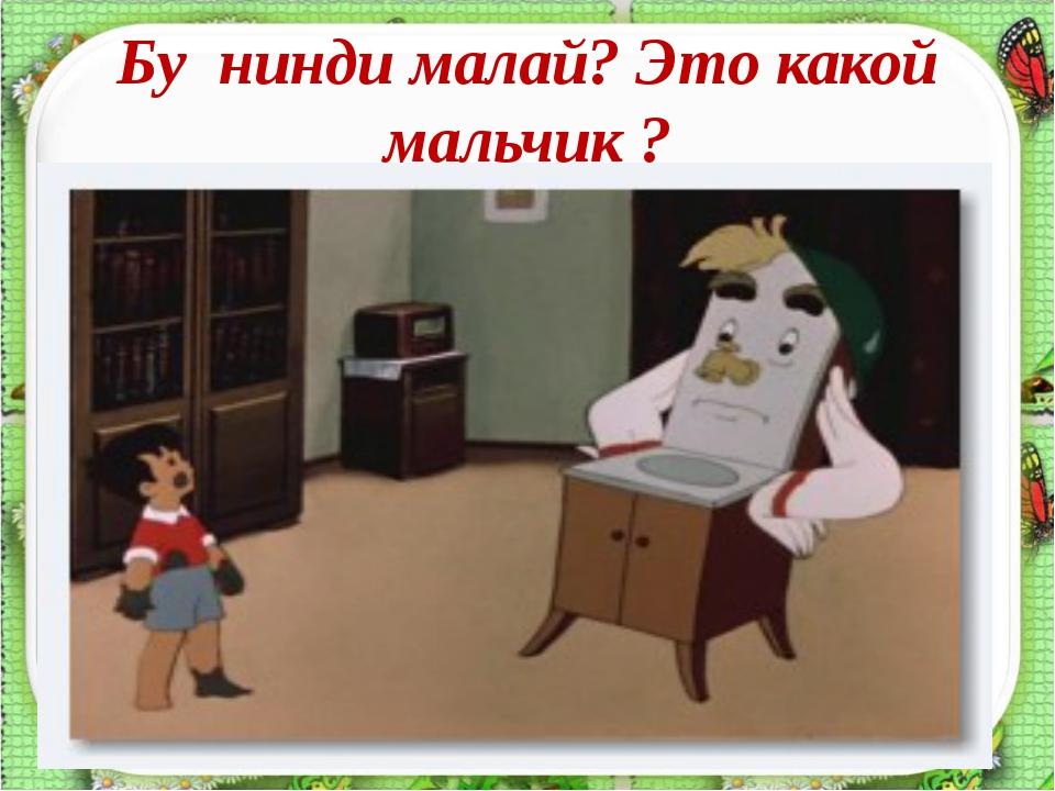 Бу нинди малай? Это какой мальчик ? * http://aida.ucoz.ru