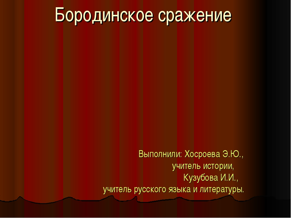 Бородинское сражение Выполнили: Хосроева Э.Ю., учитель истории, Кузубова И.И....