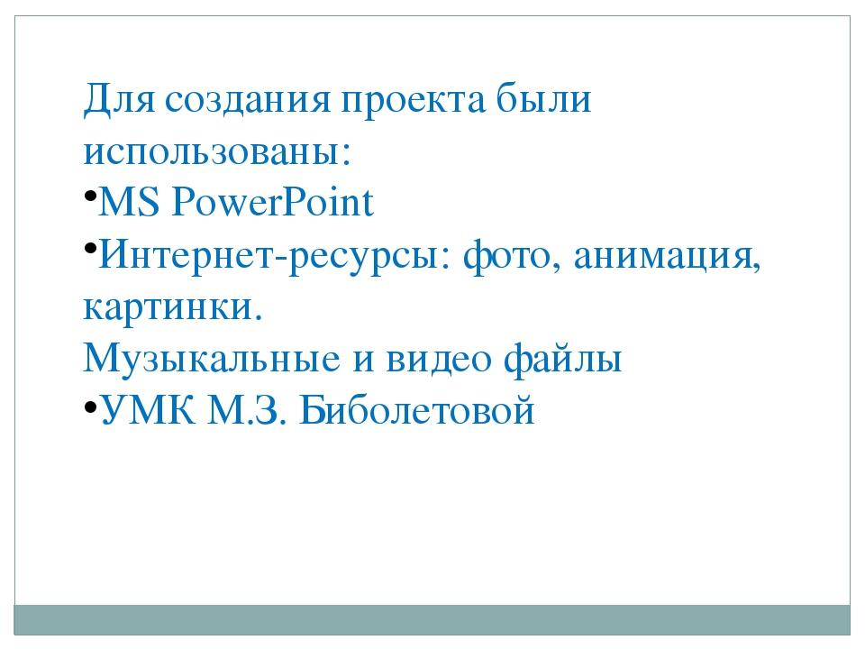 Для создания проекта были использованы: MS PowerPoint Интернет-ресурсы: фото,...