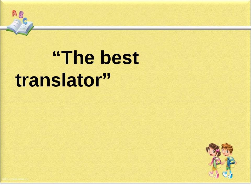 """The best translator"""