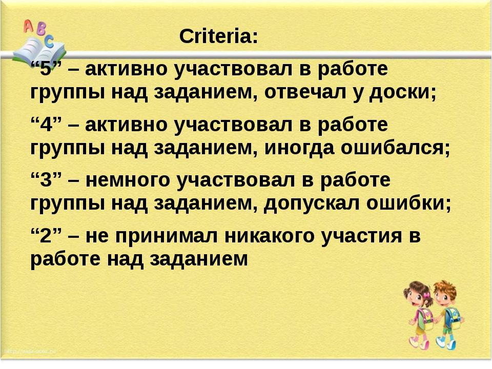 """Criteria: """"5"""" – активно участвовал в работе группы над заданием, отвечал у д..."""