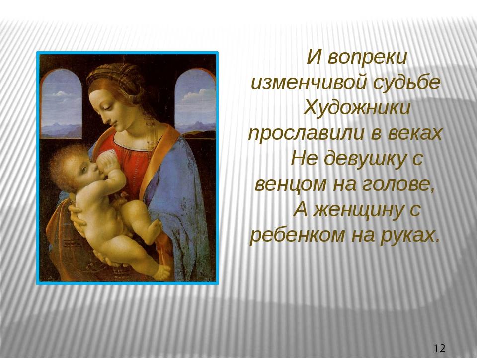 И вопреки изменчивой судьбе Художники прославили в веках Не девушку с венцом...