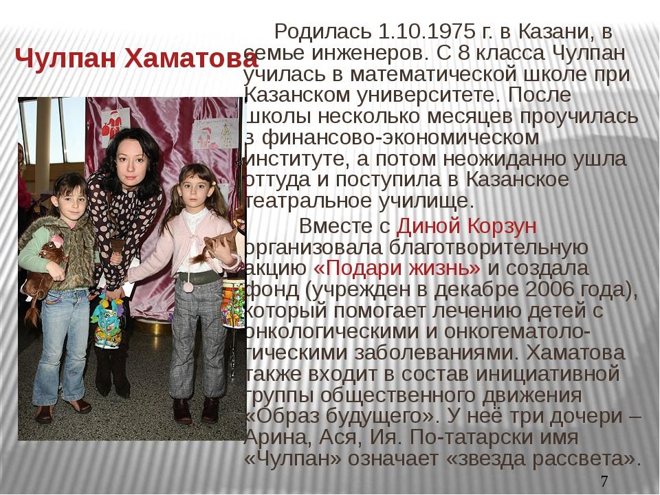 Чулпан Хаматова Родилась 1.10.1975 г. в Казани, в семье инженеров. С 8 класс...