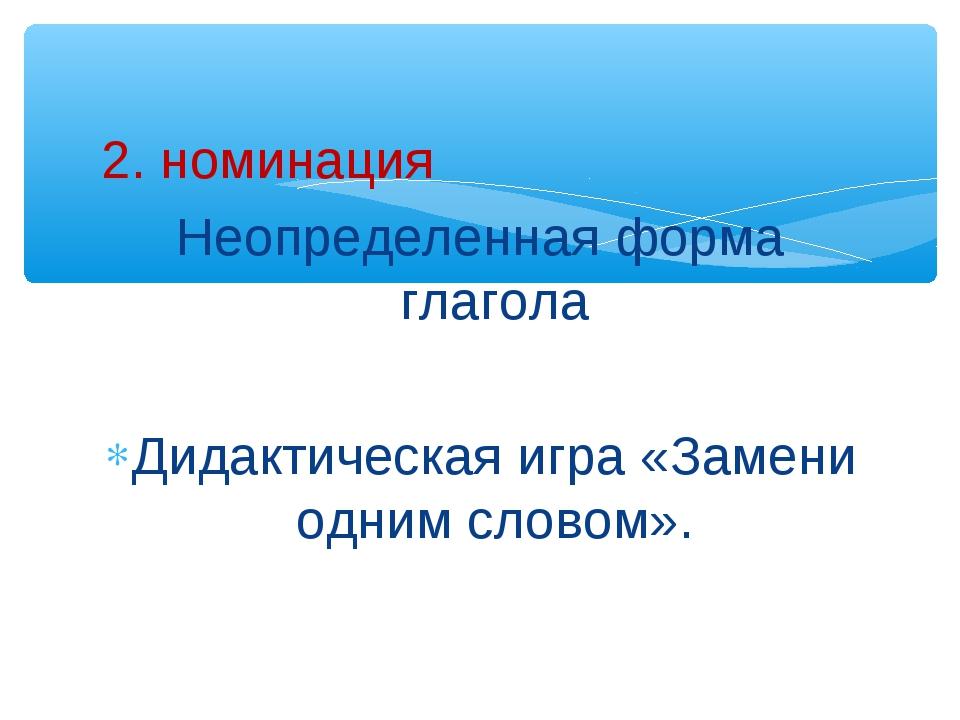 2. номинация Неопределенная форма глагола Дидактическая игра «Замени одним сл...