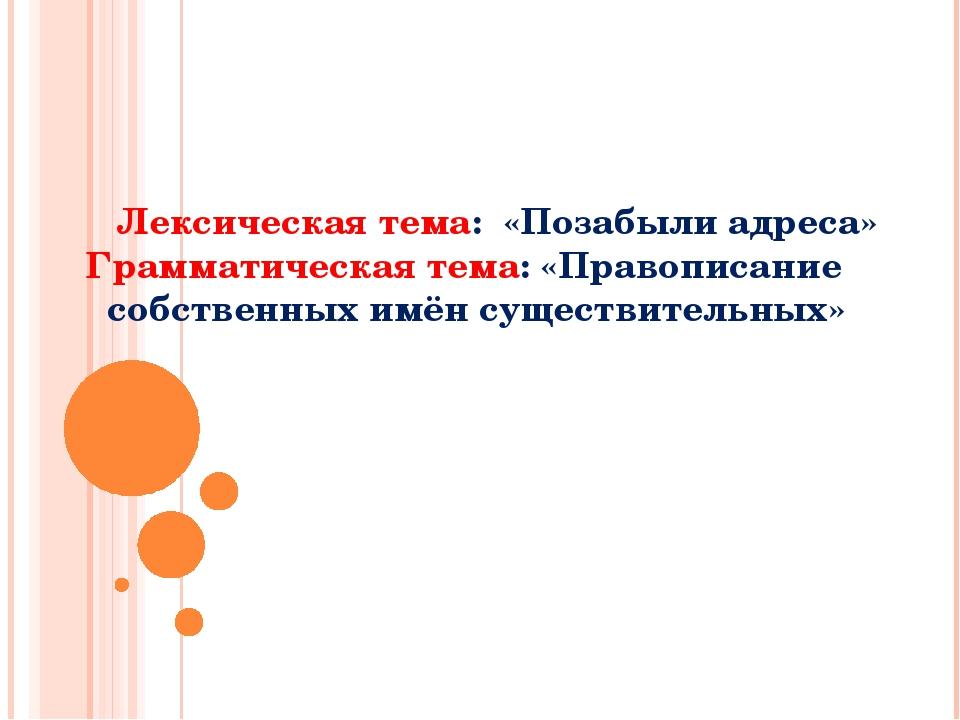 Лексическая тема: «Позабыли адреса» Грамматическая тема: «Правописание собст...