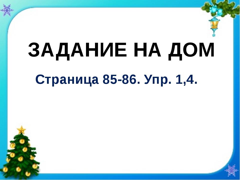 Страница 85-86. Упр. 1,4. ЗАДАНИЕ НА ДОМ