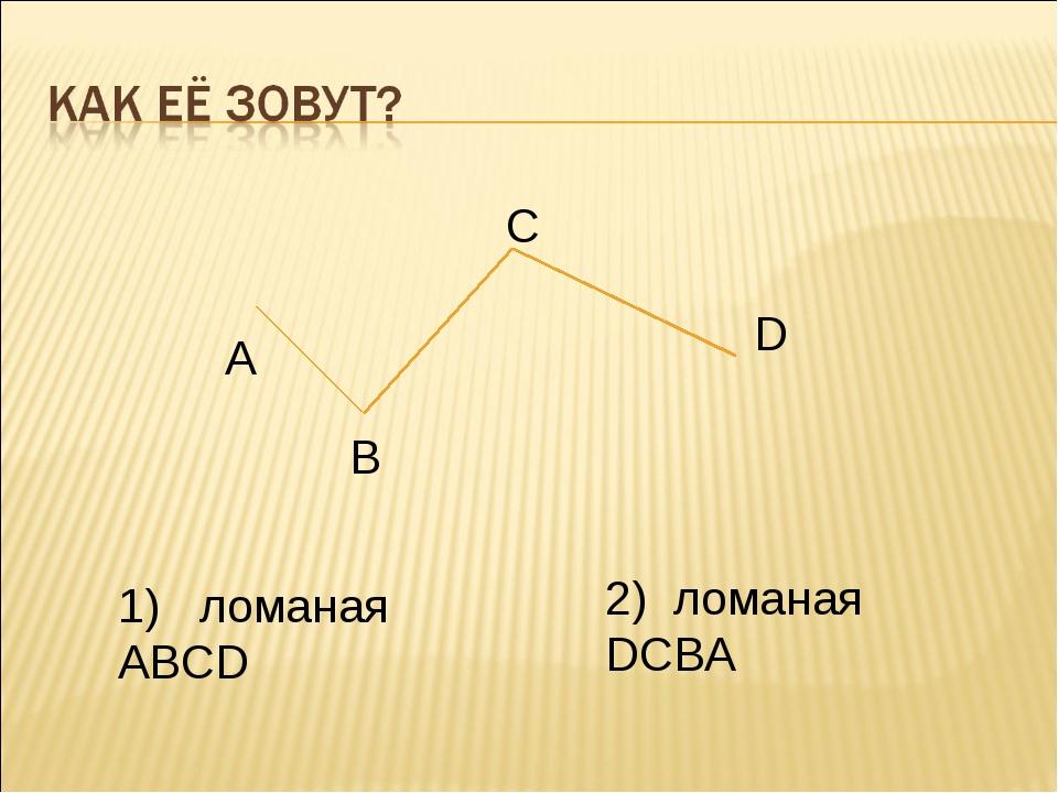 А В С D 1) ломаная ABCD 2) ломаная DCBA